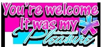 Youre Welcome Its My Pleasu .